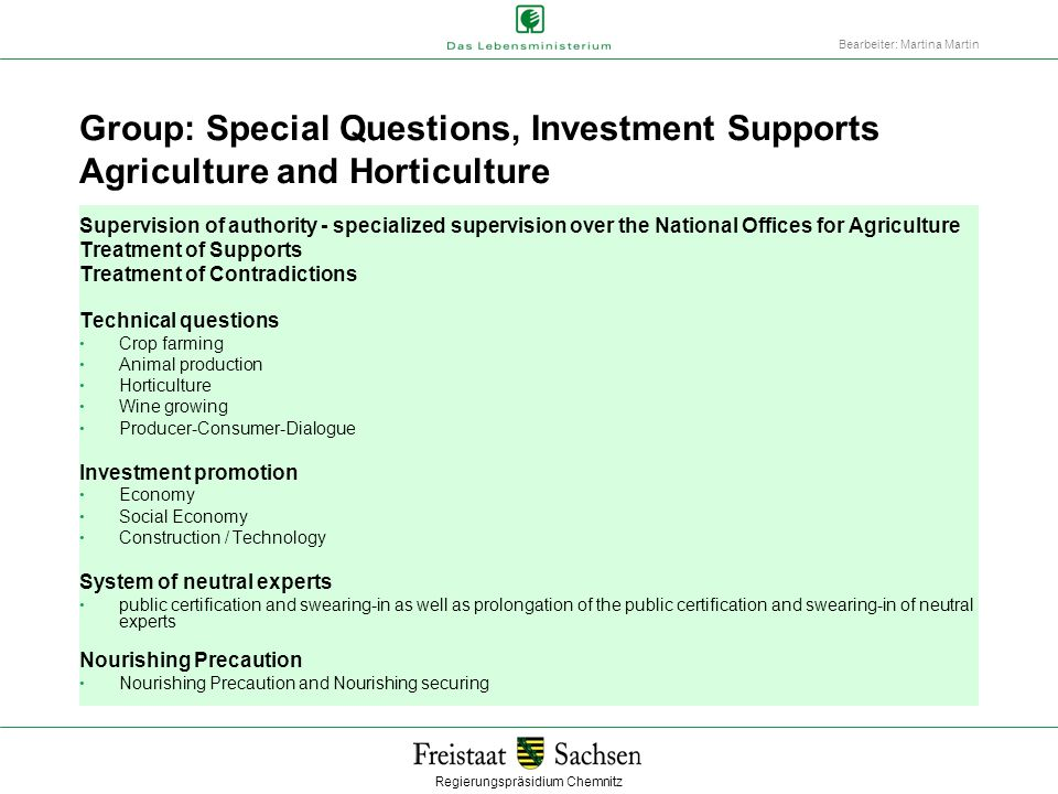 Regierungspräsidium Chemnitz Bearbeiter: Martina Martin Group: Special Questions, Investment Supports Agriculture and Horticulture Supervision of authority - specialized supervision over the National Offices for Agriculture Treatment of Supports Treatment of Contradictions Technical questions Crop farming Animal production Horticulture Wine growing Producer-Consumer-Dialogue Investment promotion Economy Social Economy Construction / Technology System of neutral experts public certification and swearing-in as well as prolongation of the public certification and swearing-in of neutral experts Nourishing Precaution Nourishing Precaution and Nourishing securing