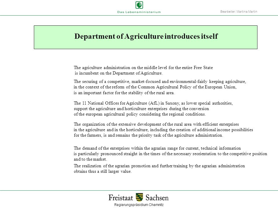 Regierungspräsidium Chemnitz Bearbeiter: Martina Martin The Department of Agriculture and its important tasks Agrarian Right Agrarian Structure Direct Supports in Agriculture Professional Training Agriculture and Housekeeping Special Questions, Investment Supports Agriculture and Horticulture