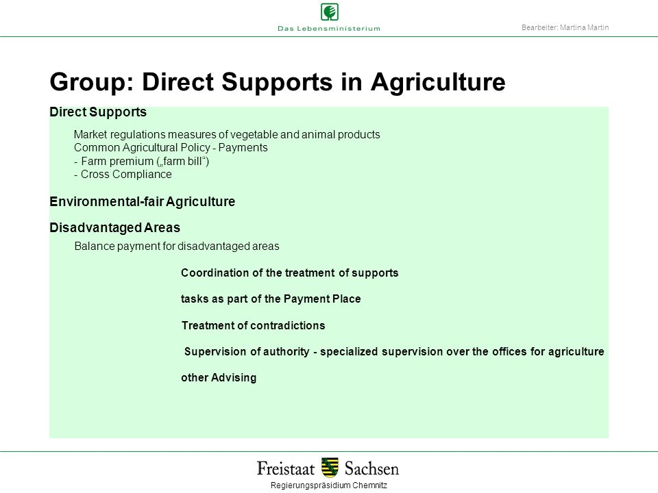 """Regierungspräsidium Chemnitz Bearbeiter: Martina Martin Group: Direct Supports in Agriculture Direct Supports Market regulations measures of vegetable and animal products Common Agricultural Policy - Payments - Farm premium (""""farm bill ) - Cross Compliance Environmental-fair Agriculture Disadvantaged Areas Balance payment for disadvantaged areas Coordination of the treatment of supports tasks as part of the Payment Place Treatment of contradictions Supervision of authority - specialized supervision over the offices for agriculture other Advising"""