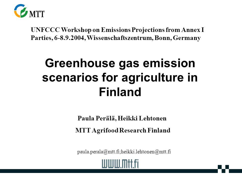 Greenhouse gas emission scenarios for agriculture in Finland UNFCCC Workshop on Emissions Projections from Annex I Parties, 6-8.9.2004, Wissenschaftszentrum, Bonn, Germany Paula Perälä, Heikki Lehtonen MTT Agrifood Research Finland paula.perala@mtt.fi;heikki.lehtonen@mtt.fi