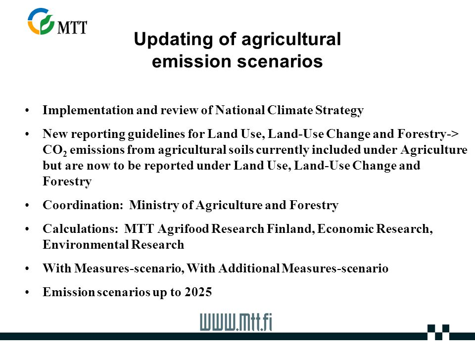 Updating of agricultural emission scenarios Implementation and review of National Climate Strategy New reporting guidelines for Land Use, Land-Use Change and Forestry-> CO 2 emissions from agricultural soils currently included under Agriculture but are now to be reported under Land Use, Land-Use Change and Forestry Coordination: Ministry of Agriculture and Forestry Calculations: MTT Agrifood Research Finland, Economic Research, Environmental Research With Measures-scenario, With Additional Measures-scenario Emission scenarios up to 2025