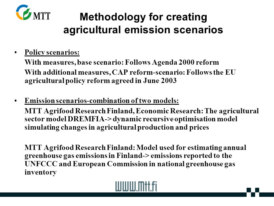 Methodology for creating agricultural emission scenarios Policy scenarios: With measures, base scenario: Follows Agenda 2000 reform With additional measures, CAP reform-scenario: Follows the EU agricultural policy reform agreed in June 2003 Emission scenarios-combination of two models: MTT Agrifood Research Finland, Economic Research: The agricultural sector model DREMFIA-> dynamic recursive optimisation model simulating changes in agricultural production and prices MTT Agrifood Research Finland: Model used for estimating annual greenhouse gas emissions in Finland-> emissions reported to the UNFCCC and European Commission in national greenhouse gas inventory