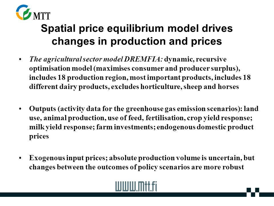 Spatial price equilibrium model drives changes in production and prices The agricultural sector model DREMFIA: dynamic, recursive optimisation model (maximises consumer and producer surplus), includes 18 production region, most important products, includes 18 different dairy products, excludes horticulture, sheep and horses Outputs (activity data for the greenhouse gas emission scenarios): land use, animal production, use of feed, fertilisation, crop yield response; milk yield response; farm investments; endogenous domestic product prices Exogenous input prices; absolute production volume is uncertain, but changes between the outcomes of policy scenarios are more robust