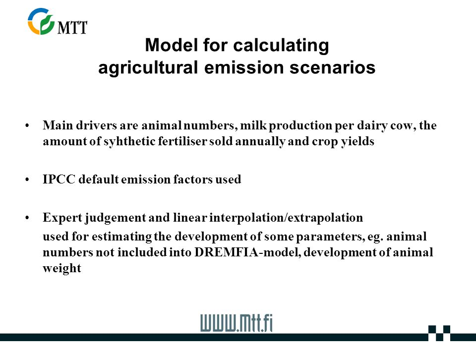 Model for calculating agricultural emission scenarios Main drivers are animal numbers, milk production per dairy cow, the amount of syhthetic fertiliser sold annually and crop yields IPCC default emission factors used Expert judgement and linear interpolation/extrapolation used for estimating the development of some parameters, eg.