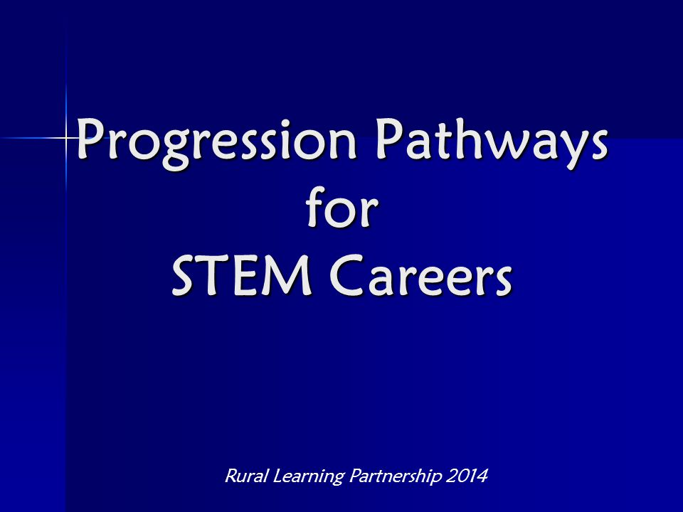 Progression Pathways for STEM Careers Rural Learning Partnership 2014
