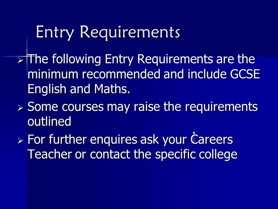 Entry Requirements  The following Entry Requirements are the minimum recommended and include GCSE English and Maths.