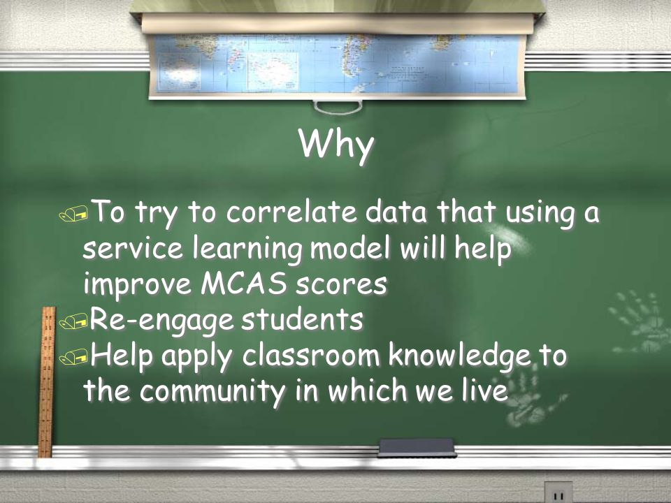 Why / To try to correlate data that using a service learning model will help improve MCAS scores / Re-engage students / Help apply classroom knowledge