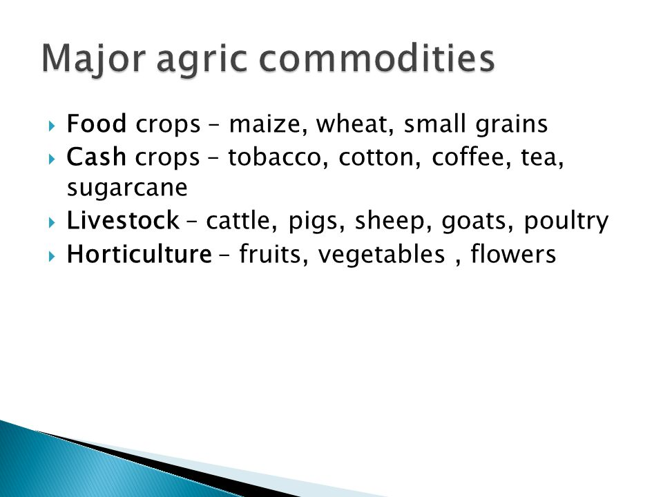  Food crops – maize, wheat, small grains  Cash crops – tobacco, cotton, coffee, tea, sugarcane  Livestock – cattle, pigs, sheep, goats, poultry  H