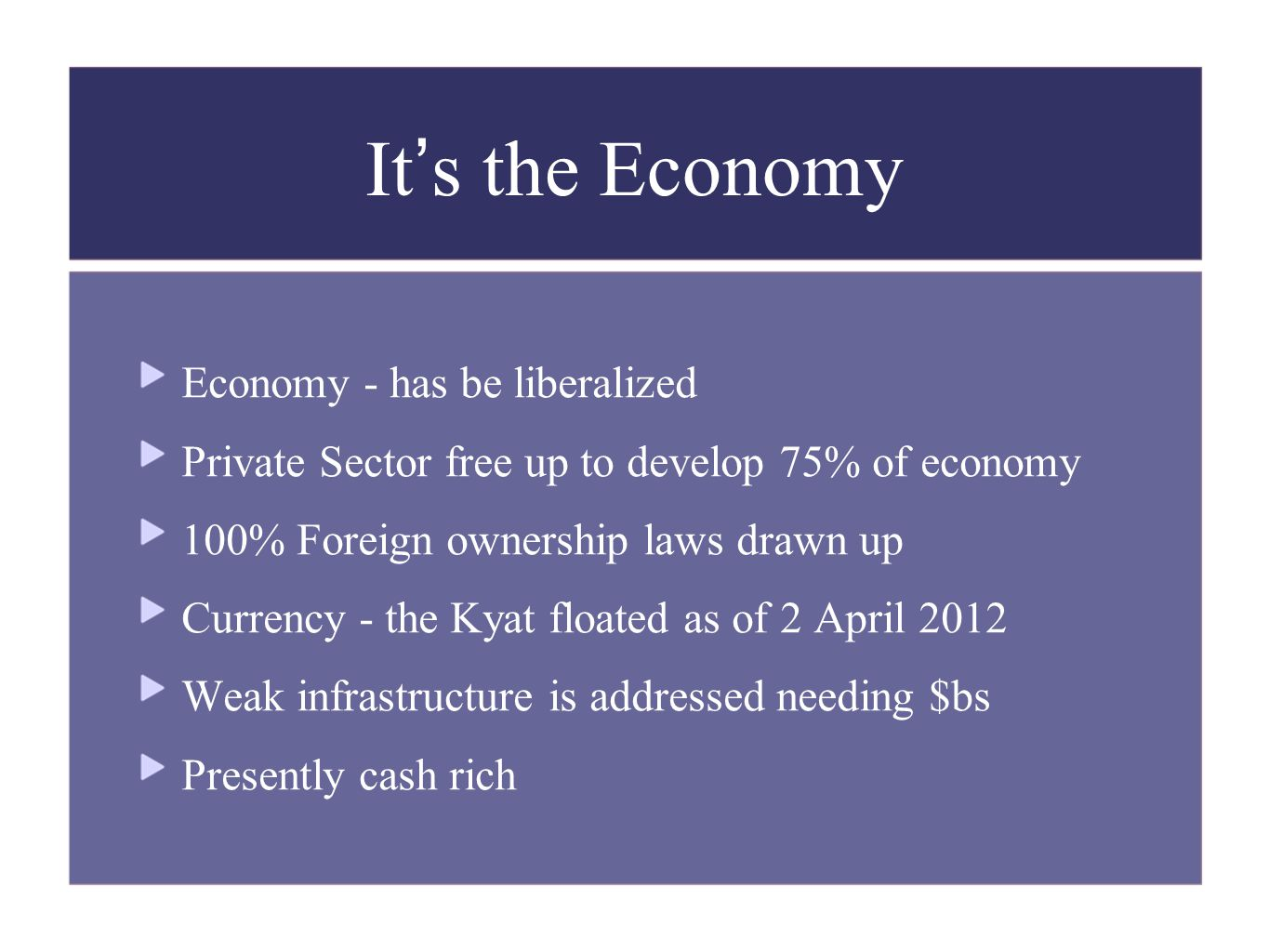 It's the Economy Economy - has be liberalized Private Sector free up to develop 75% of economy 100% Foreign ownership laws drawn up Currency - the Kya