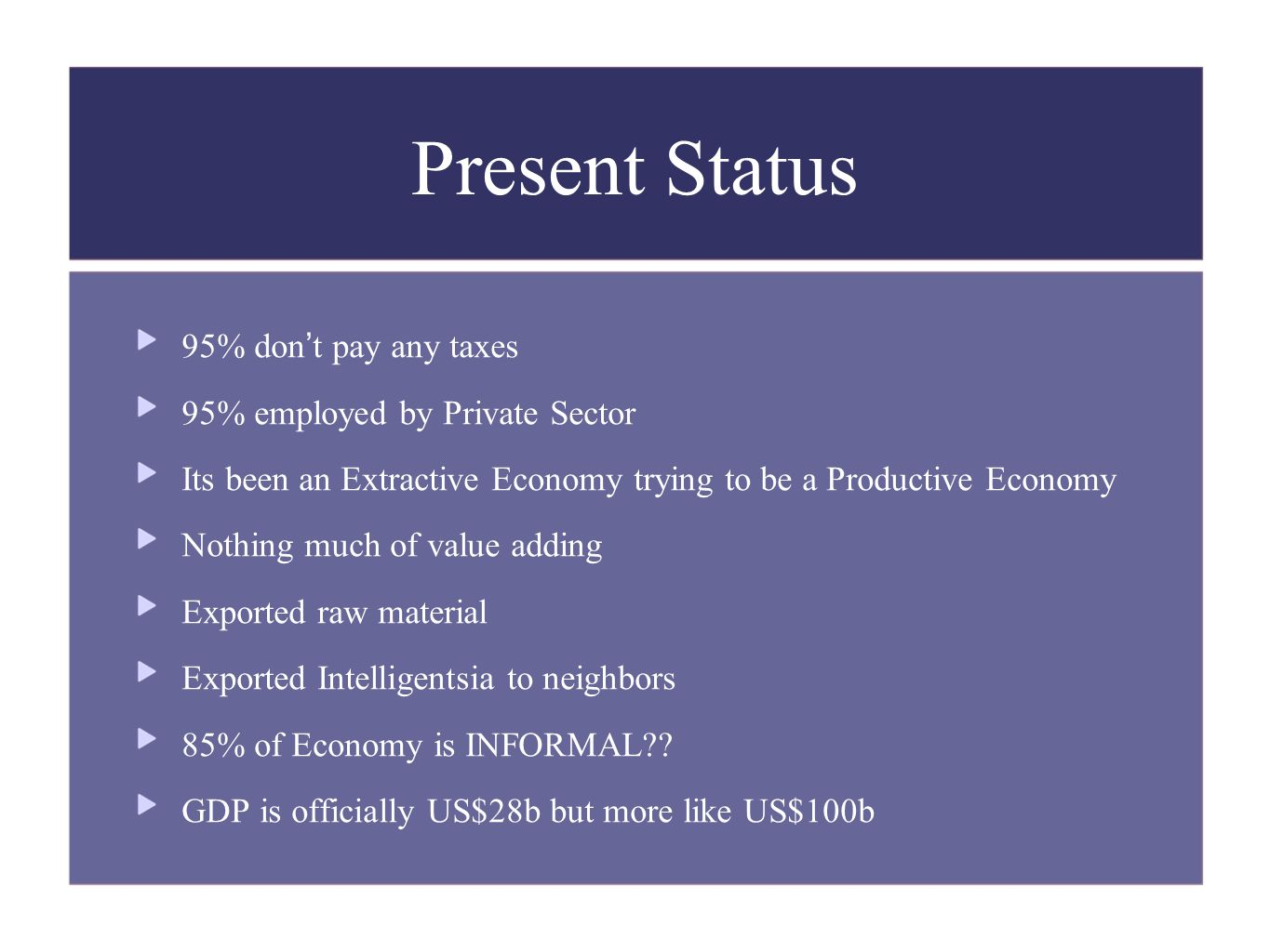 Present Status 95% don't pay any taxes 95% employed by Private Sector Its been an Extractive Economy trying to be a Productive Economy Nothing much of value adding Exported raw material Exported Intelligentsia to neighbors 85% of Economy is INFORMAL .