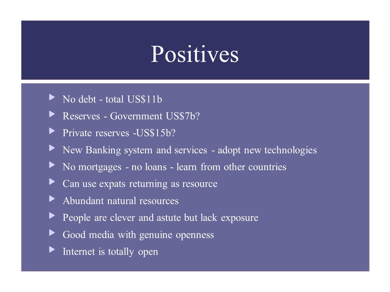Positives No debt - total US$11b Reserves - Government US$7b.