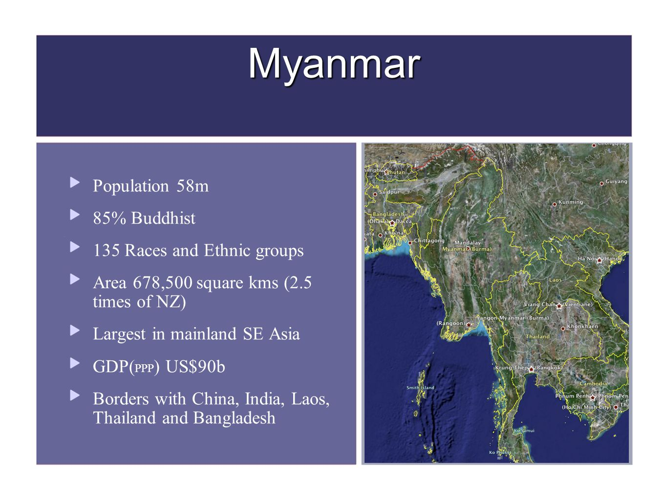 Myanmar Population 58m 85% Buddhist 135 Races and Ethnic groups Area 678,500 square kms (2.5 times of NZ) Largest in mainland SE Asia GDP( PPP ) US$90