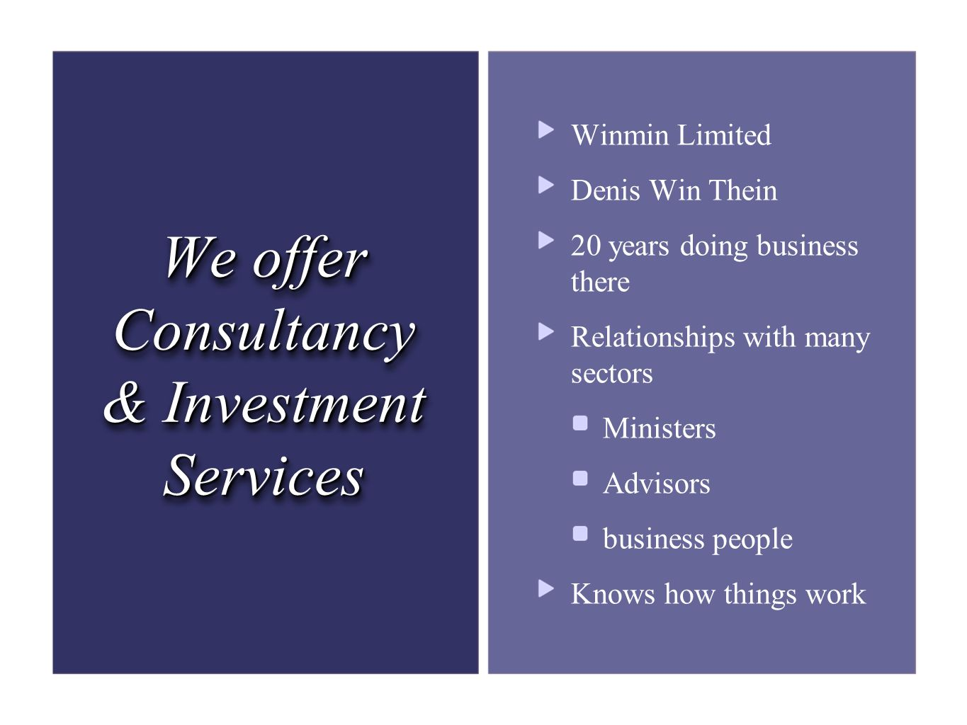 We offer Consultancy & Investment Services Winmin Limited Denis Win Thein 20 years doing business there Relationships with many sectors Ministers Advisors business people Knows how things work