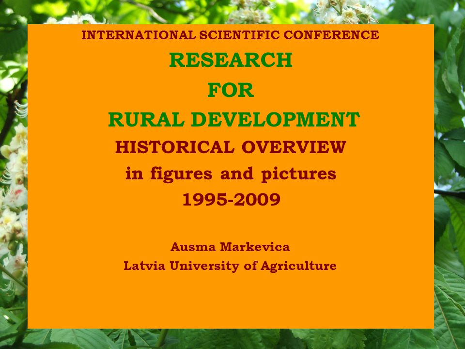 INTERNATIONAL SCIENTIFIC CONFERENCE RESEARCH FOR RURAL DEVELOPMENT HISTORICAL OVERVIEW in figures and pictures 1995-2009 Ausma Markevica Latvia Univer