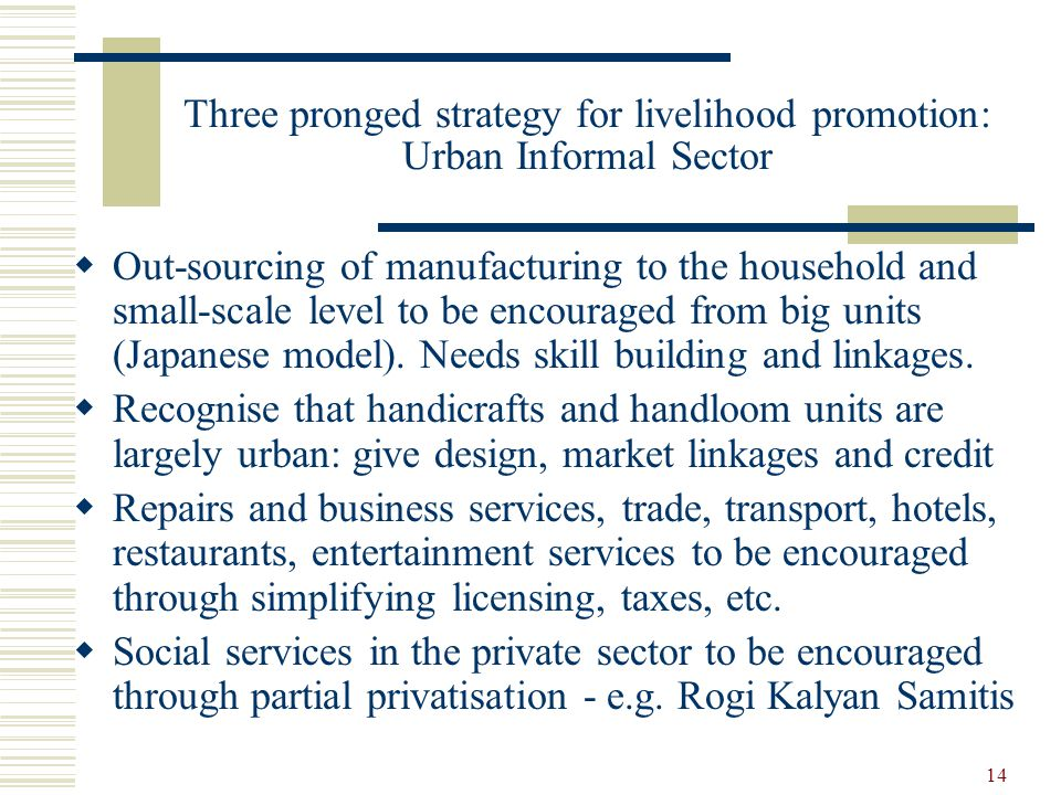 14 Three pronged strategy for livelihood promotion: Urban Informal Sector  Out-sourcing of manufacturing to the household and small-scale level to be encouraged from big units (Japanese model).