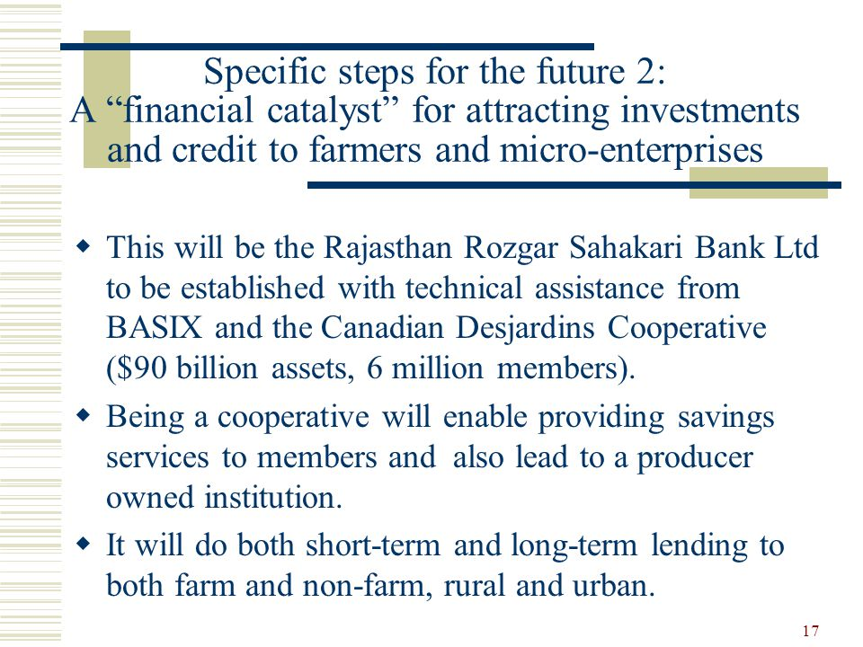 17 Specific steps for the future 2: A financial catalyst for attracting investments and credit to farmers and micro-enterprises  This will be the Rajasthan Rozgar Sahakari Bank Ltd to be established with technical assistance from BASIX and the Canadian Desjardins Cooperative ($90 billion assets, 6 million members).