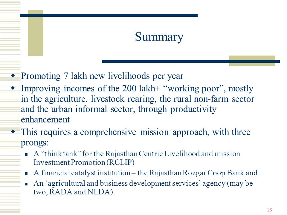 19 Summary  Promoting 7 lakh new livelihoods per year  Improving incomes of the 200 lakh+ working poor , mostly in the agriculture, livestock rearing, the rural non-farm sector and the urban informal sector, through productivity enhancement  This requires a comprehensive mission approach, with three prongs: A think tank for the Rajasthan Centric Livelihood and mission Investment Promotion (RCLIP) A financial catalyst institution – the Rajasthan Rozgar Coop Bank and An 'agricultural and business development services' agency (may be two, RADA and NLDA).