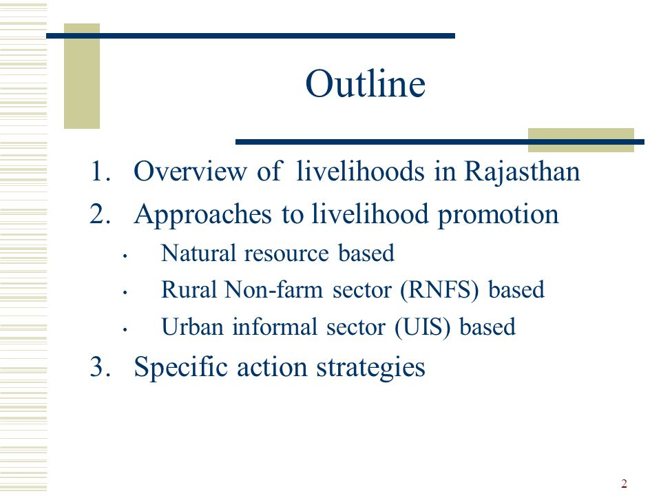 2 Outline 1.Overview of livelihoods in Rajasthan 2.Approaches to livelihood promotion Natural resource based Rural Non-farm sector (RNFS) based Urban informal sector (UIS) based 3.Specific action strategies