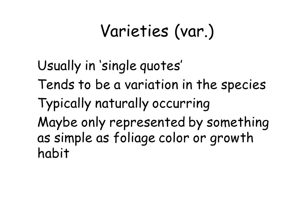 Varieties (var.) Usually in 'single quotes' Tends to be a variation in the species Typically naturally occurring Maybe only represented by something a