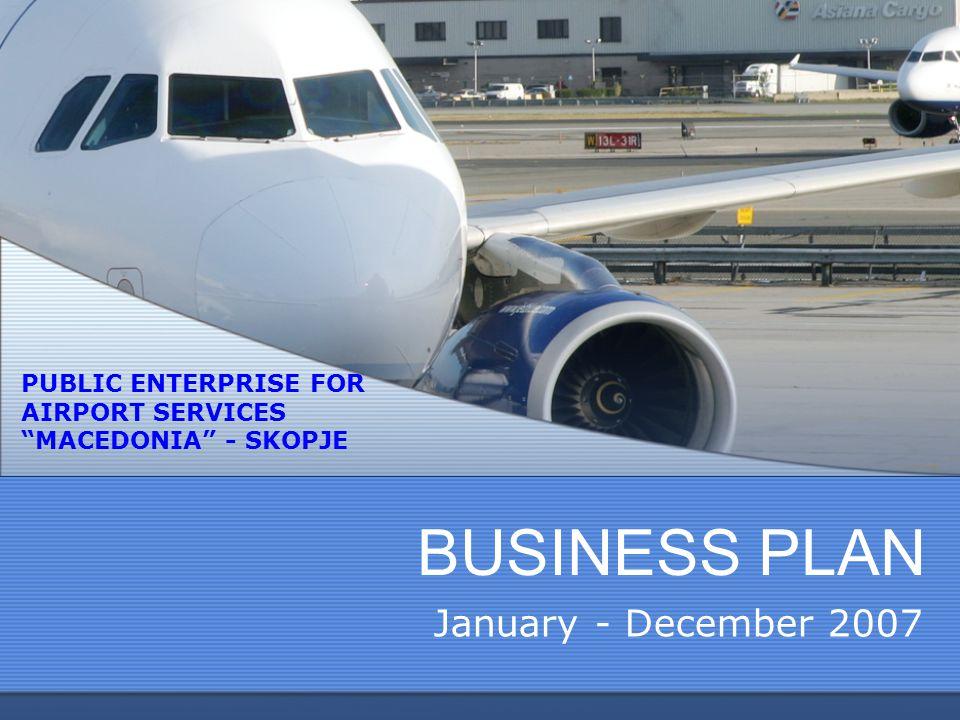 "BUSINESS PLAN January - December 2007 PUBLIC ENTERPRISE FOR AIRPORT SERVICES ""MACEDONIA"" - SKOPJE"