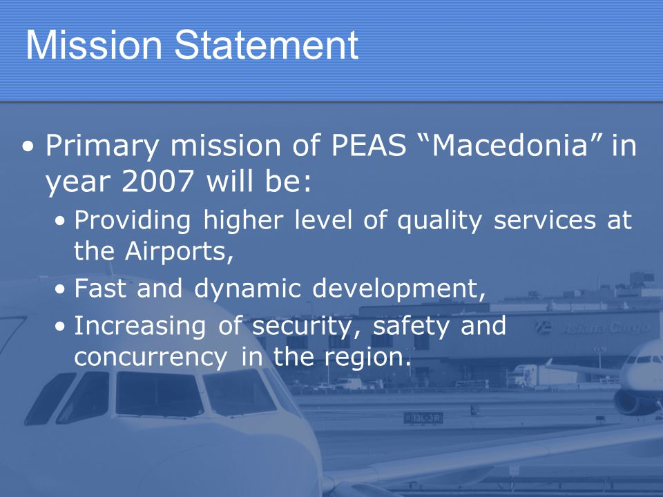 """Mission Statement Primary mission of PEAS """"Macedonia"""" in year 2007 will be: Providing higher level of quality services at the Airports, Fast and dynam"""