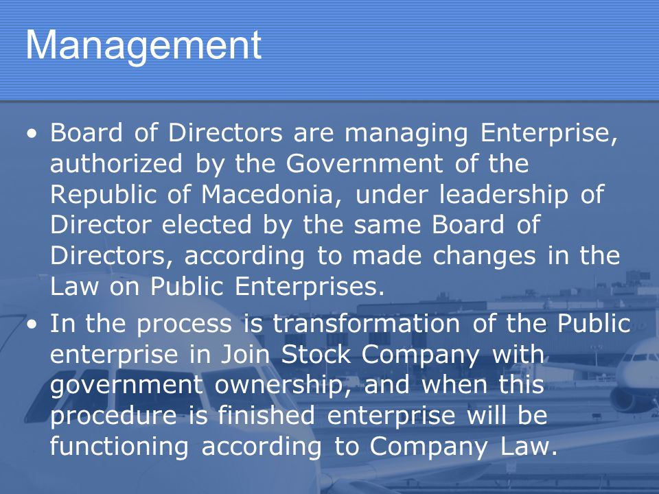 Management Board of Directors are managing Enterprise, authorized by the Government of the Republic of Macedonia, under leadership of Director elected
