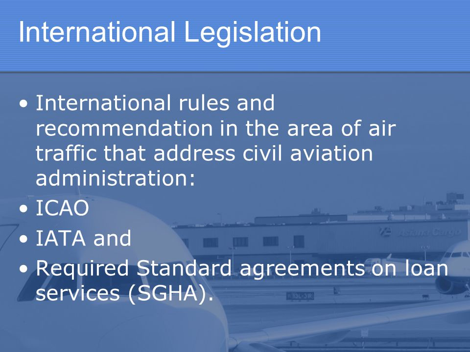 International Legislation International rules and recommendation in the area of air traffic that address civil aviation administration: ICAO IATA and