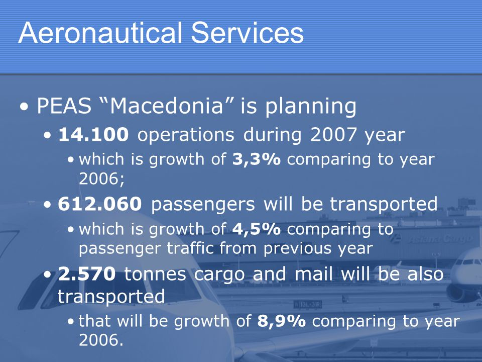 """Aeronautical Services PEAS """"Macedonia"""" is planning 14.100 operations during 2007 year which is growth of 3,3% comparing to year 2006; 612.060 passenge"""