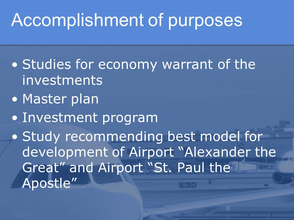 According to point out needs will focus on five main tasks: Building and reconstruction phase of Airport Alexander the Great Building and reconstruction phase of Cargo center at Alexander the Great in Skopje Participate in Investments at Airport Alexander the Great and Airport St.