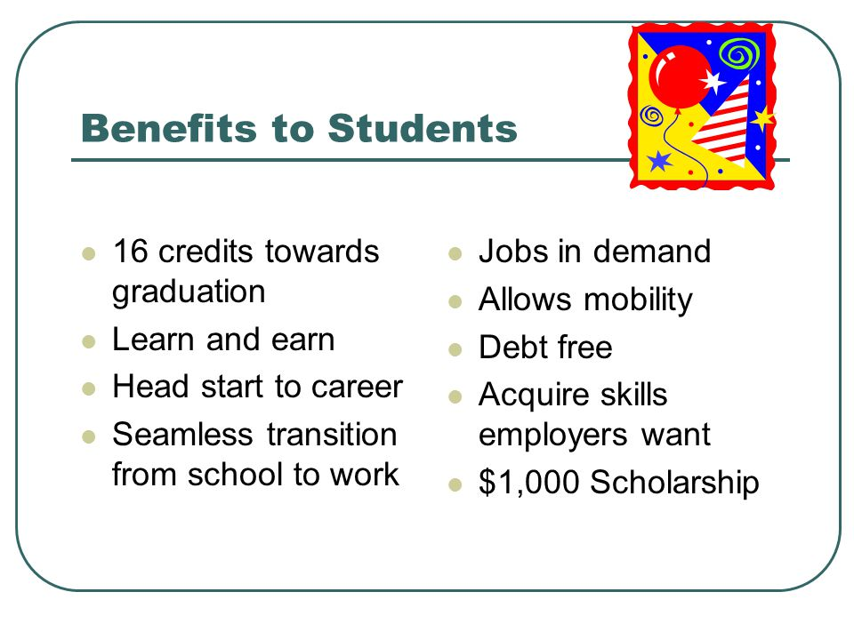 Benefits to Students 16 credits towards graduation Learn and earn Head start to career Seamless transition from school to work Jobs in demand Allows mobility Debt free Acquire skills employers want $1,000 Scholarship