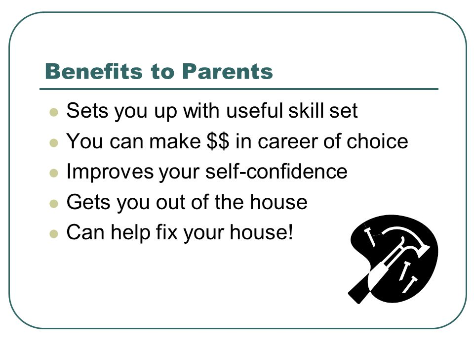 Benefits to Parents Sets you up with useful skill set You can make $$ in career of choice Improves your self-confidence Gets you out of the house Can help fix your house!
