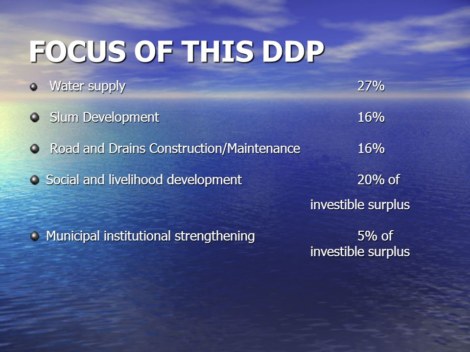 FOCUS OF THIS DDP Water supply 27% Water supply 27% Slum Development 16% Slum Development 16% Road and Drains Construction/Maintenance 16% Road and Drains Construction/Maintenance 16% Social and livelihood development 20% of investible surplus Municipal institutional strengthening 5% of investible surplus