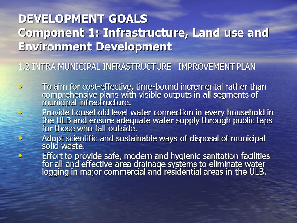 DEVELOPMENT GOALS Component 1: Infrastructure, Land use and Environment Development 1.2 INTRA MUNICIPAL INFRASTRUCTURE IMPROVEMENT PLAN To aim for cost-effective, time-bound incremental rather than comprehensive plans with visible outputs in all segments of municipal infrastructure.