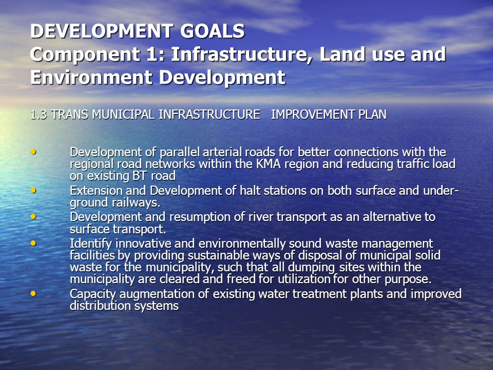 DEVELOPMENT GOALS Component 1: Infrastructure, Land use and Environment Development 1.3 TRANS MUNICIPAL INFRASTRUCTURE IMPROVEMENT PLAN Development of parallel arterial roads for better connections with the regional road networks within the KMA region and reducing traffic load on existing BT road Development of parallel arterial roads for better connections with the regional road networks within the KMA region and reducing traffic load on existing BT road Extension and Development of halt stations on both surface and under- ground railways.