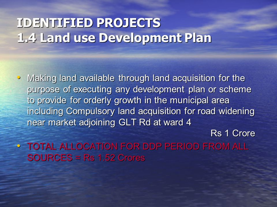 IDENTIFIED PROJECTS 1.4 Land use Development Plan Making land available through land acquisition for the purpose of executing any development plan or scheme to provide for orderly growth in the municipal area including Compulsory land acquisition for road widening near market adjoining GLT Rd at ward 4 Rs 1 Crore Making land available through land acquisition for the purpose of executing any development plan or scheme to provide for orderly growth in the municipal area including Compulsory land acquisition for road widening near market adjoining GLT Rd at ward 4 Rs 1 Crore TOTAL ALLOCATION FOR DDP PERIOD FROM ALL SOURCES = Rs 1.52 Crores TOTAL ALLOCATION FOR DDP PERIOD FROM ALL SOURCES = Rs 1.52 Crores