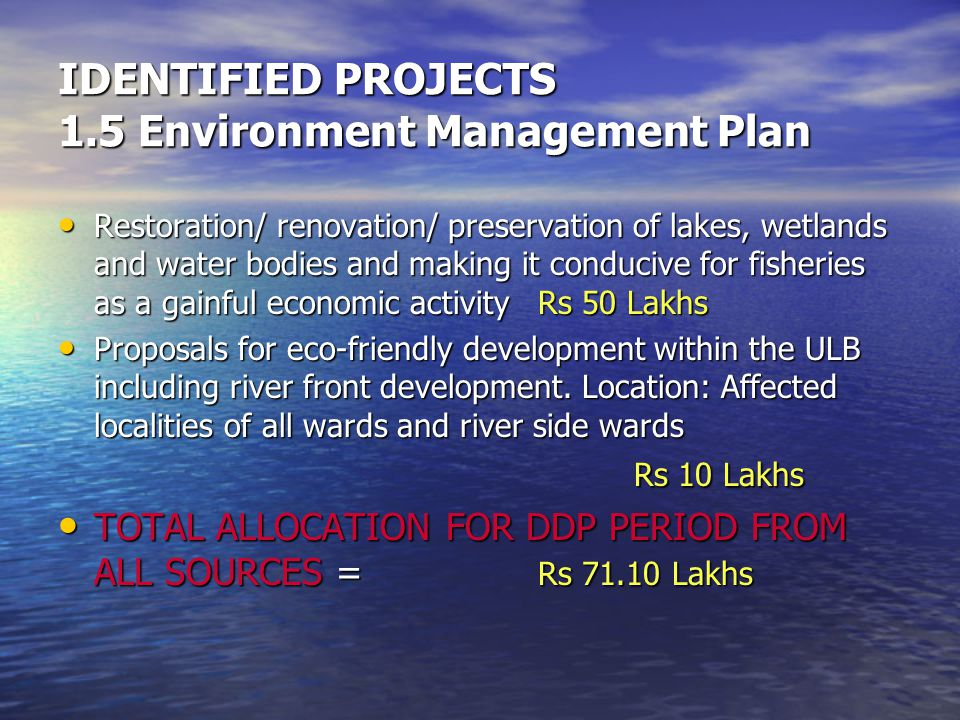 IDENTIFIED PROJECTS 1.5 Environment Management Plan Restoration/ renovation/ preservation of lakes, wetlands and water bodies and making it conducive for fisheries as a gainful economic activity Rs 50 Lakhs Restoration/ renovation/ preservation of lakes, wetlands and water bodies and making it conducive for fisheries as a gainful economic activity Rs 50 Lakhs Proposals for eco-friendly development within the ULB including river front development.