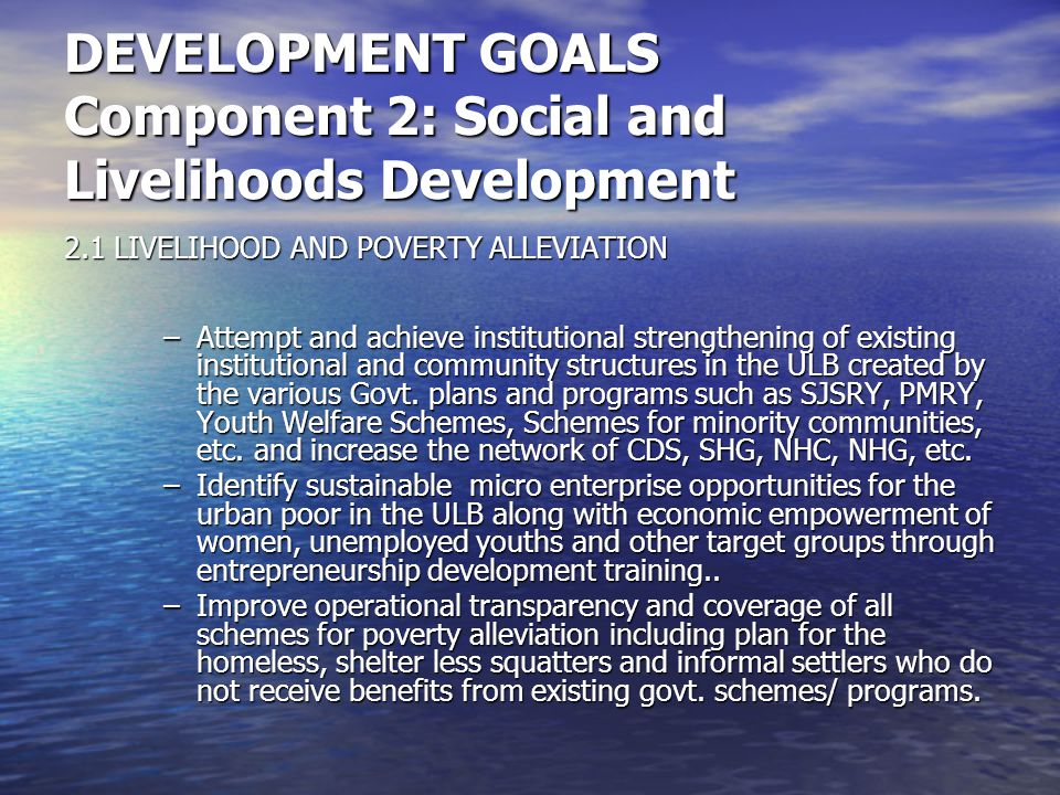 DEVELOPMENT GOALS Component 2: Social and Livelihoods Development 2.1 LIVELIHOOD AND POVERTY ALLEVIATION –Attempt and achieve institutional strengthening of existing institutional and community structures in the ULB created by the various Govt.
