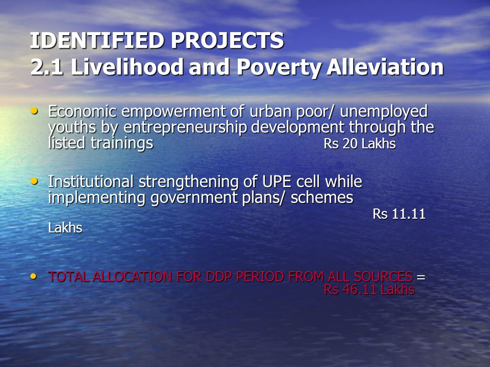 IDENTIFIED PROJECTS 2.1 Livelihood and Poverty Alleviation Economic empowerment of urban poor/ unemployed youths by entrepreneurship development through the listed trainings Rs 20 Lakhs Economic empowerment of urban poor/ unemployed youths by entrepreneurship development through the listed trainings Rs 20 Lakhs Institutional strengthening of UPE cell while implementing government plans/ schemes Rs 11.11 Lakhs Institutional strengthening of UPE cell while implementing government plans/ schemes Rs 11.11 Lakhs TOTAL ALLOCATION FOR DDP PERIOD FROM ALL SOURCES = Rs 46.11 Lakhs TOTAL ALLOCATION FOR DDP PERIOD FROM ALL SOURCES = Rs 46.11 Lakhs