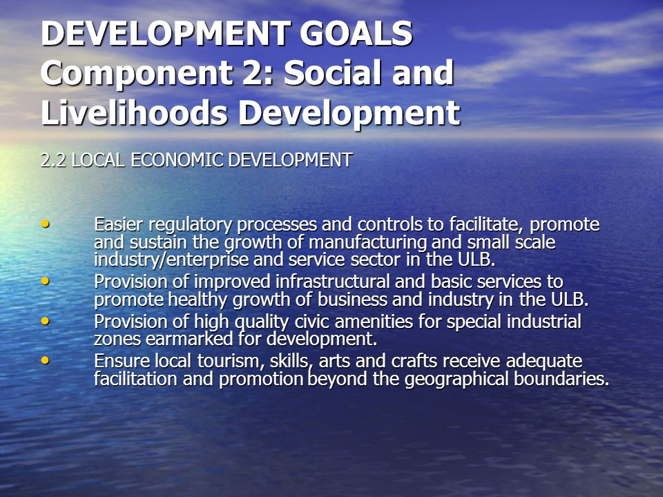 DEVELOPMENT GOALS Component 2: Social and Livelihoods Development 2.2 LOCAL ECONOMIC DEVELOPMENT Easier regulatory processes and controls to facilitate, promote and sustain the growth of manufacturing and small scale industry/enterprise and service sector in the ULB.
