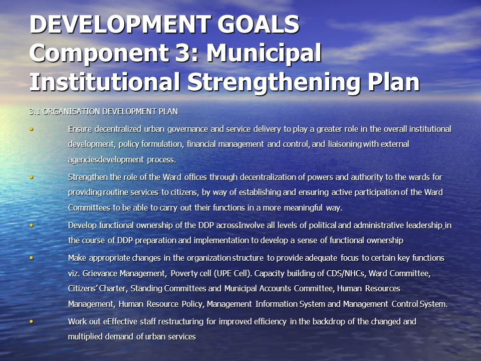 DEVELOPMENT GOALS Component 3: Municipal Institutional Strengthening Plan 3.1 ORGANISATION DEVELOPMENT PLAN Ensure decentralized urban governance and service delivery to play a greater role in the overall institutional development, policy formulation, financial management and control, and liaisoning with external agenciesdevelopment process.