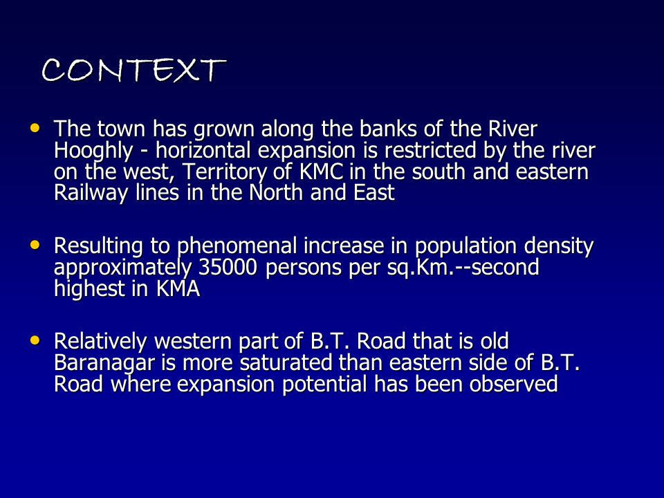 CONTEXT The town has grown along the banks of the River Hooghly - horizontal expansion is restricted by the river on the west, Territory of KMC in the south and eastern Railway lines in the North and East The town has grown along the banks of the River Hooghly - horizontal expansion is restricted by the river on the west, Territory of KMC in the south and eastern Railway lines in the North and East Resulting to phenomenal increase in population density approximately 35000 persons per sq.Km.--second highest in KMA Resulting to phenomenal increase in population density approximately 35000 persons per sq.Km.--second highest in KMA Relatively western part of B.T.