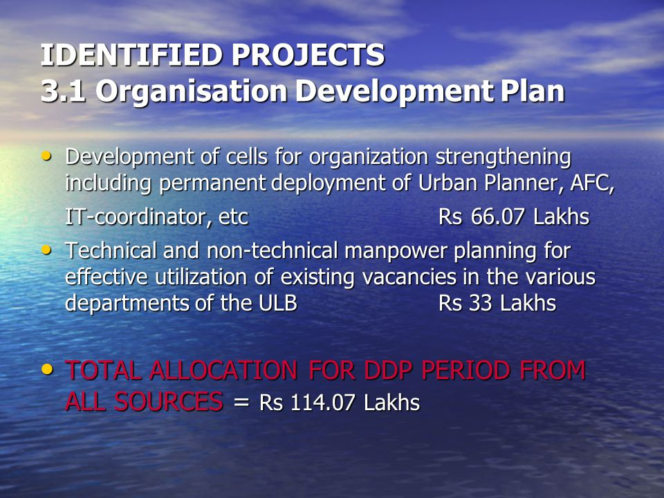 Development of cells for organization strengthening including permanent deployment of Urban Planner, AFC, IT-coordinator, etcRs 66.07 Lakhs Development of cells for organization strengthening including permanent deployment of Urban Planner, AFC, IT-coordinator, etcRs 66.07 Lakhs Technical and non-technical manpower planning for effective utilization of existing vacancies in the various departments of the ULB Rs 33 Lakhs Technical and non-technical manpower planning for effective utilization of existing vacancies in the various departments of the ULB Rs 33 Lakhs TOTAL ALLOCATION FOR DDP PERIOD FROM ALL SOURCES = Rs 114.07 Lakhs TOTAL ALLOCATION FOR DDP PERIOD FROM ALL SOURCES = Rs 114.07 Lakhs IDENTIFIED PROJECTS 3.1 Organisation Development Plan
