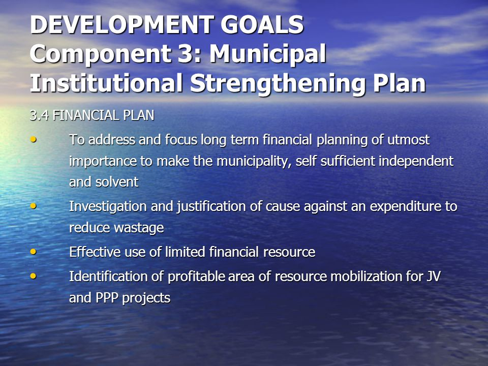 DEVELOPMENT GOALS Component 3: Municipal Institutional Strengthening Plan 3.4 FINANCIAL PLAN To address and focus long term financial planning of utmost importance to make the municipality, self sufficient independent and solvent To address and focus long term financial planning of utmost importance to make the municipality, self sufficient independent and solvent Investigation and justification of cause against an expenditure to reduce wastage Investigation and justification of cause against an expenditure to reduce wastage Effective use of limited financial resource Effective use of limited financial resource Identification of profitable area of resource mobilization for JV and PPP projects Identification of profitable area of resource mobilization for JV and PPP projects