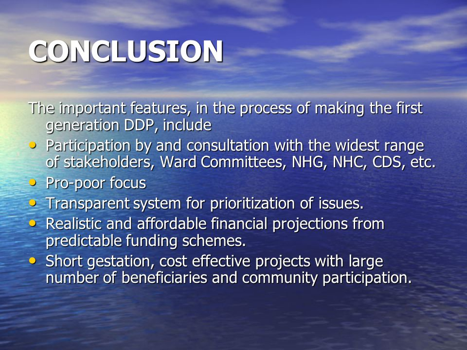 CONCLUSION The important features, in the process of making the first generation DDP, include Participation by and consultation with the widest range of stakeholders, Ward Committees, NHG, NHC, CDS, etc.
