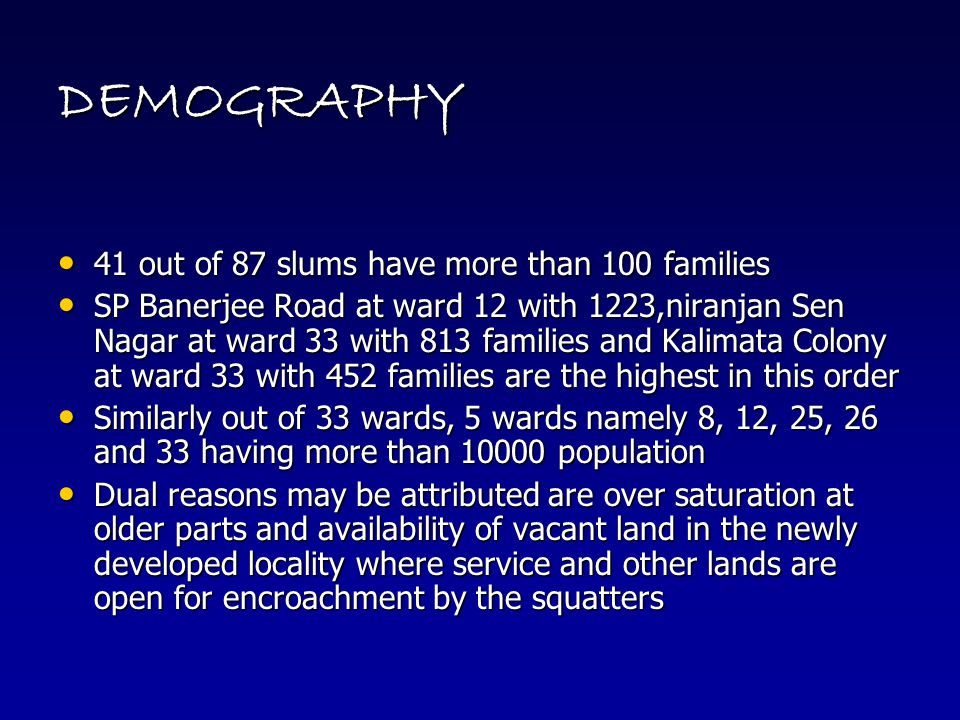 DEMOGRAPHY 41 out of 87 slums have more than 100 families 41 out of 87 slums have more than 100 families SP Banerjee Road at ward 12 with 1223,niranjan Sen Nagar at ward 33 with 813 families and Kalimata Colony at ward 33 with 452 families are the highest in this order SP Banerjee Road at ward 12 with 1223,niranjan Sen Nagar at ward 33 with 813 families and Kalimata Colony at ward 33 with 452 families are the highest in this order Similarly out of 33 wards, 5 wards namely 8, 12, 25, 26 and 33 having more than 10000 population Similarly out of 33 wards, 5 wards namely 8, 12, 25, 26 and 33 having more than 10000 population Dual reasons may be attributed are over saturation at older parts and availability of vacant land in the newly developed locality where service and other lands are open for encroachment by the squatters Dual reasons may be attributed are over saturation at older parts and availability of vacant land in the newly developed locality where service and other lands are open for encroachment by the squatters
