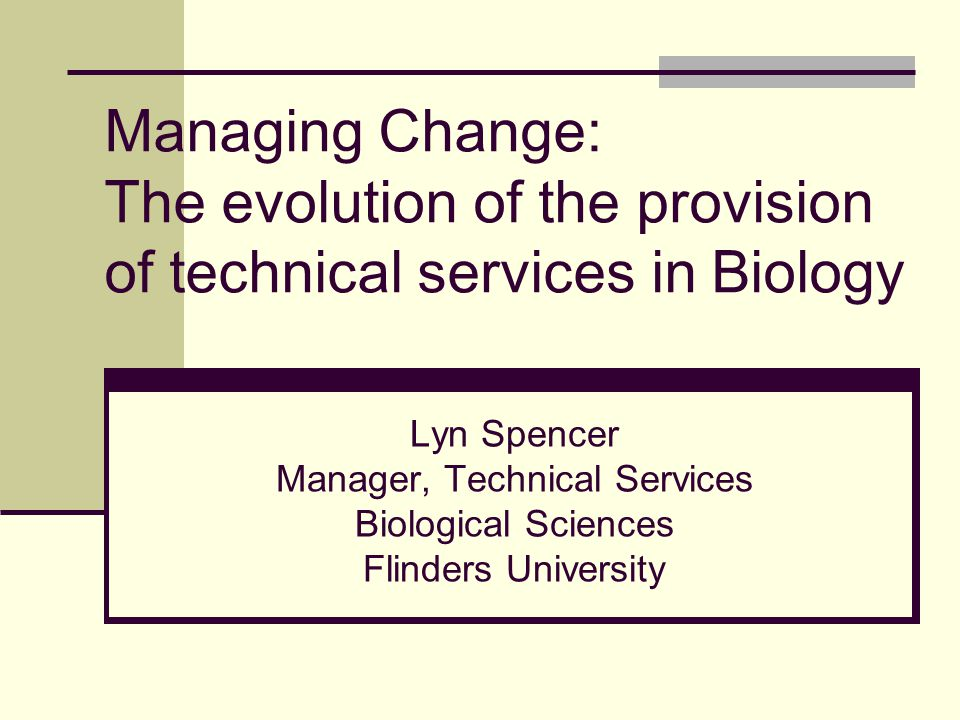 Managing Change: The evolution of the provision of technical services in Biology Lyn Spencer Manager, Technical Services Biological Sciences Flinders