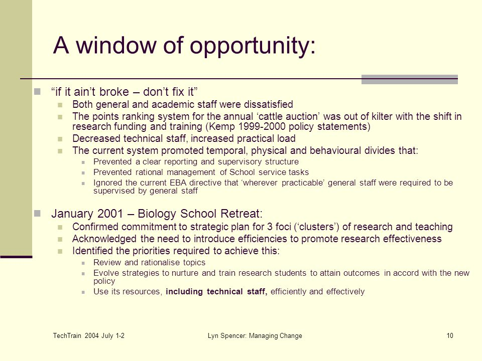 TechTrain 2004 July 1-2 Lyn Spencer: Managing Change10 A window of opportunity: if it ain't broke – don't fix it Both general and academic staff were dissatisfied The points ranking system for the annual 'cattle auction' was out of kilter with the shift in research funding and training (Kemp 1999-2000 policy statements) Decreased technical staff, increased practical load The current system promoted temporal, physical and behavioural divides that: Prevented a clear reporting and supervisory structure Prevented rational management of School service tasks Ignored the current EBA directive that 'wherever practicable' general staff were required to be supervised by general staff January 2001 – Biology School Retreat: Confirmed commitment to strategic plan for 3 foci ('clusters') of research and teaching Acknowledged the need to introduce efficiencies to promote research effectiveness Identified the priorities required to achieve this: Review and rationalise topics Evolve strategies to nurture and train research students to attain outcomes in accord with the new policy Use its resources, including technical staff, efficiently and effectively