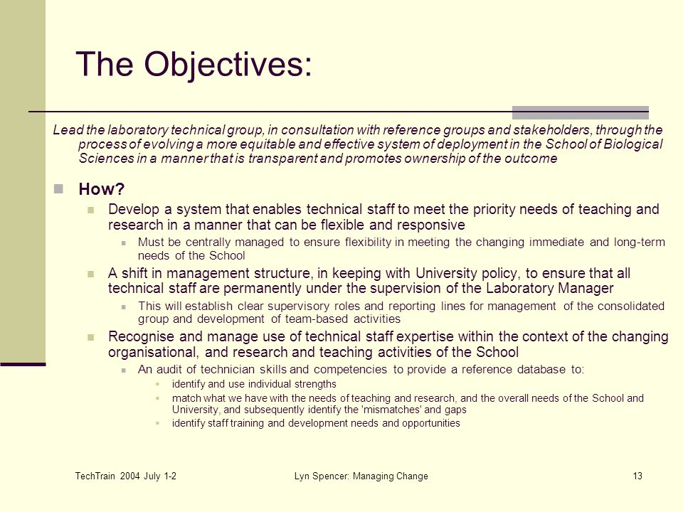 TechTrain 2004 July 1-2 Lyn Spencer: Managing Change13 The Objectives: Lead the laboratory technical group, in consultation with reference groups and stakeholders, through the process of evolving a more equitable and effective system of deployment in the School of Biological Sciences in a manner that is transparent and promotes ownership of the outcome How.