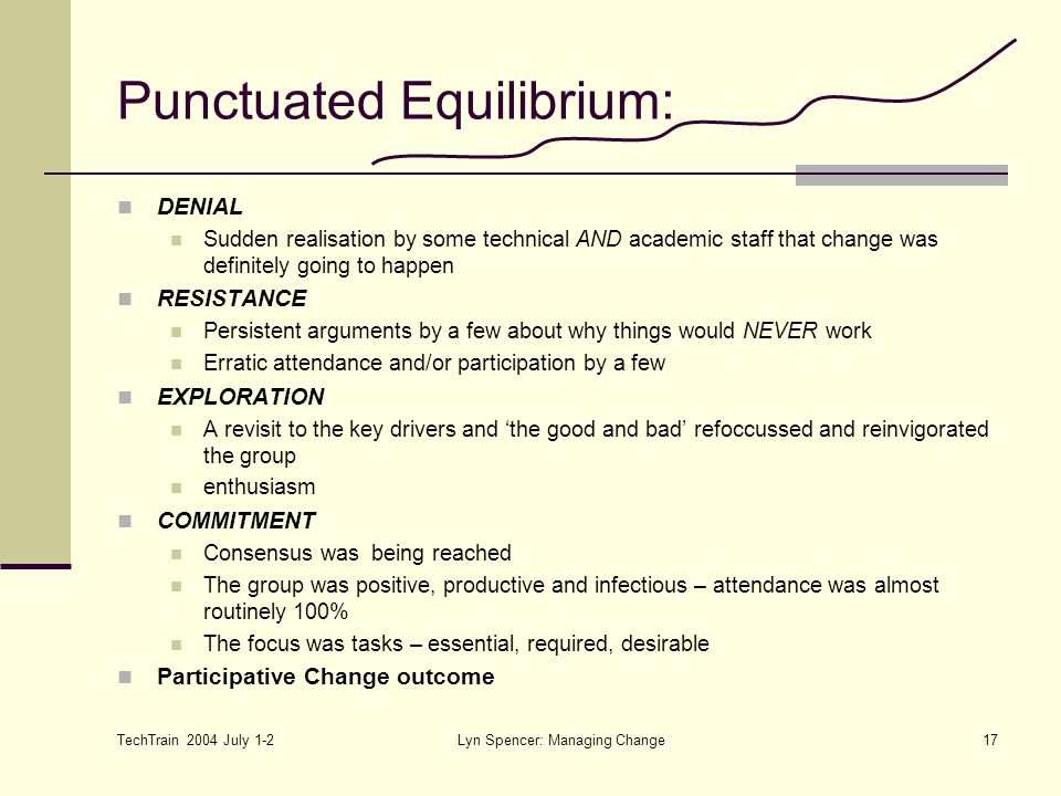 TechTrain 2004 July 1-2 Lyn Spencer: Managing Change17 Punctuated Equilibrium: DENIAL Sudden realisation by some technical AND academic staff that change was definitely going to happen RESISTANCE Persistent arguments by a few about why things would NEVER work Erratic attendance and/or participation by a few EXPLORATION A revisit to the key drivers and 'the good and bad' refoccussed and reinvigorated the group enthusiasm COMMITMENT Consensus was being reached The group was positive, productive and infectious – attendance was almost routinely 100% The focus was tasks – essential, required, desirable Participative Change outcome