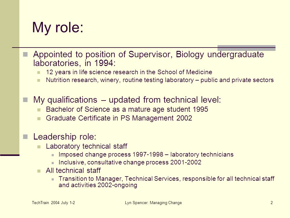 TechTrain 2004 July 1-2 Lyn Spencer: Managing Change2 My role: Appointed to position of Supervisor, Biology undergraduate laboratories, in 1994: 12 years in life science research in the School of Medicine Nutrition research, winery, routine testing laboratory – public and private sectors My qualifications – updated from technical level: Bachelor of Science as a mature age student 1995 Graduate Certificate in PS Management 2002 Leadership role: Laboratory technical staff Imposed change process 1997-1998 – laboratory technicians Inclusive, consultative change process 2001-2002 All technical staff Transition to Manager, Technical Services, responsible for all technical staff and activities 2002-ongoing